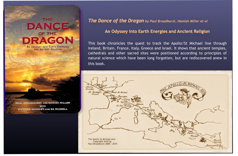 The Dance of the Dragon by Paul Broadhurst, Hamish Miller et al  An Odyssey into Earth Energies and Ancient Religion   This book chronicles the quest to track the Apollo/St Michael line through Ireland, Britain, France, Italy, Greece and Israel. It shows that ancient temples, cathedrals and other sacred sites were positioned according to principles of natural science which have been long forgotten, but are rediscovered anew in this book. 			         The Apollo St Michael Axis        Copyright held by  Paul Broadhurst 2000 - 2015