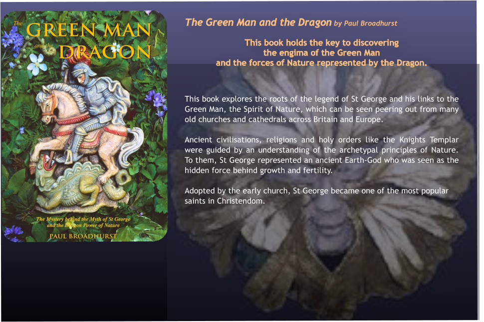 The Green Man and the Dragon by Paul Broadhurst  This book holds the key to discovering  the engima of the Green Man  and the forces of Nature represented by the Dragon.   This book explores the roots of the legend of St George and his links to the Green Man, the Spirit of Nature, which can be seen peering out from many old churches and cathedrals across Britain and Europe. Ancient civilisations, religions and holy orders like the Knights Templar were guided by an understanding of the archetypal principles of Nature.  To them, St George represented an ancient Earth-God who was seen as the hidden force behind growth and fertility.  Adopted by the early church, St George became one of the most popular saints in Christendom.